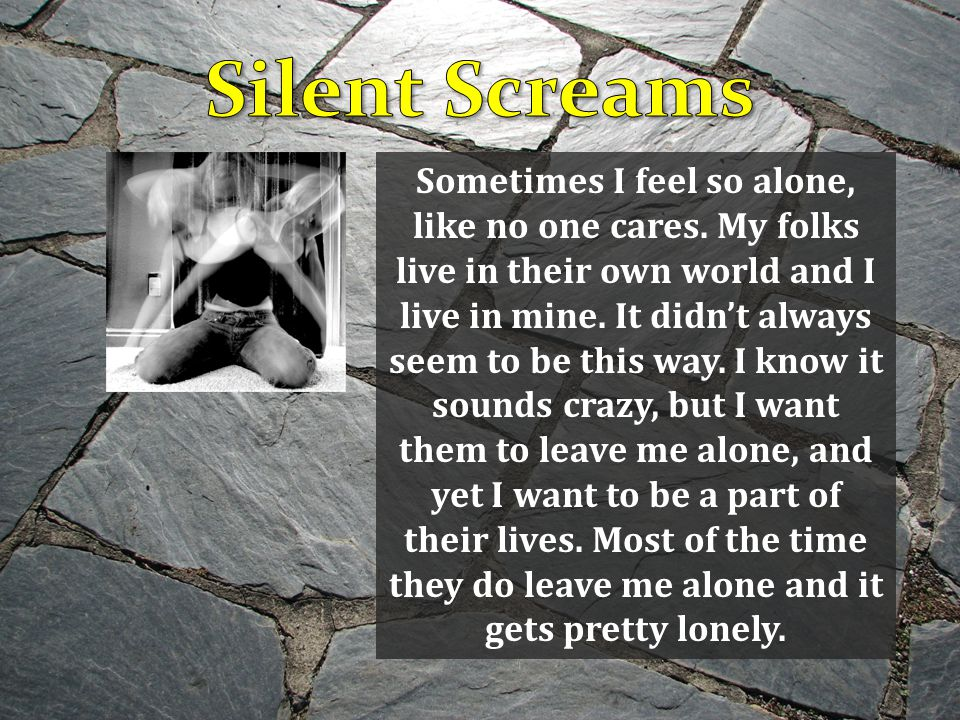 Sometimes I feel so alone, like no one cares. My folks live in their own world and I live in mine.