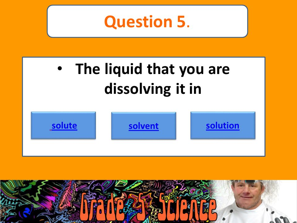 The liquid that you are dissolving it in solute solvent solution Question 5.