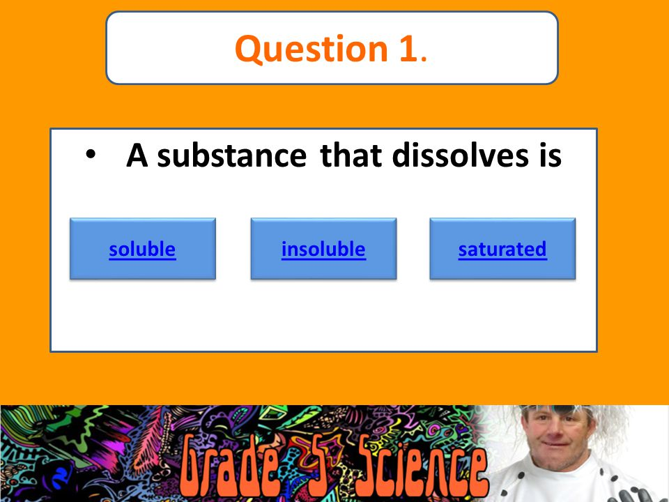 A substance that dissolves is soluble insoluble saturated Question 1.