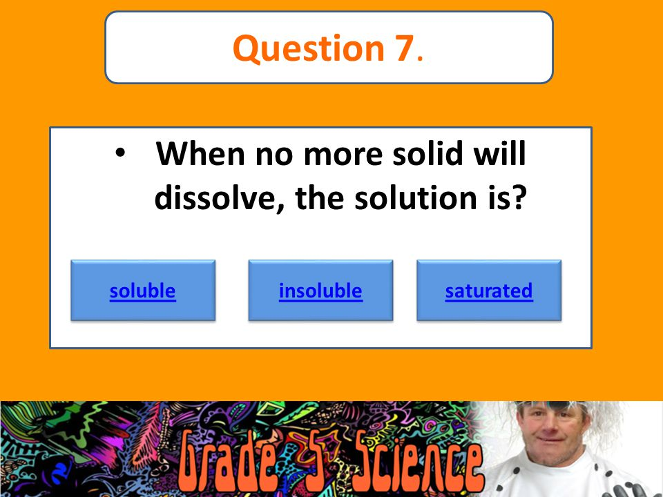When no more solid will dissolve, the solution is? soluble insoluble saturated Question 7.