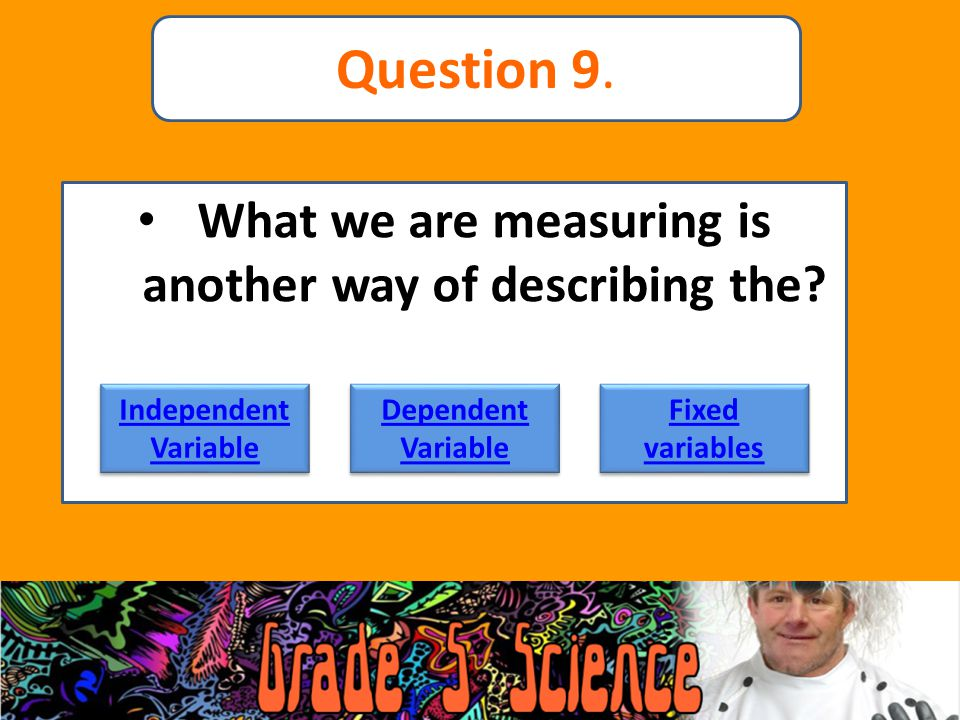 What we are measuring is another way of describing the? Independent Variable Independent Variable Dependent Variable Dependent Variable Fixed variable