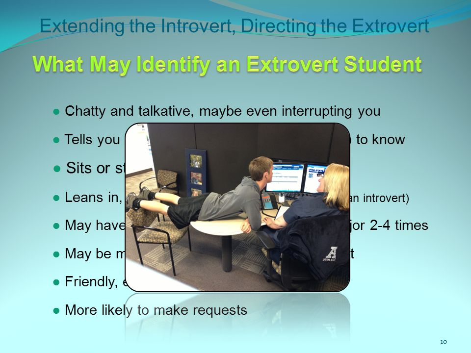 Extending the Introvert, Directing the Extrovert 10 ● Chatty and talkative, maybe even interrupting you ● Sits or stands close to you ● Tells you more than you really need (or want) to know ● May have changed their mind about their major 2-4 times ● Friendly, easy to like ● May be more stressed than you would expect ● More likely to make requests ● Leans in, maybe too close (especially if you are an introvert)