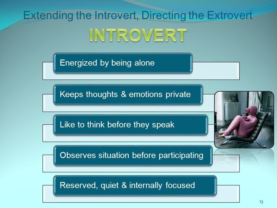 Extending the Introvert, Directing the Extrovert Energized by being alone Keeps thoughts & emotions private Like to think before they speak Observes situation before participating Reserved, quiet & internally focused 13