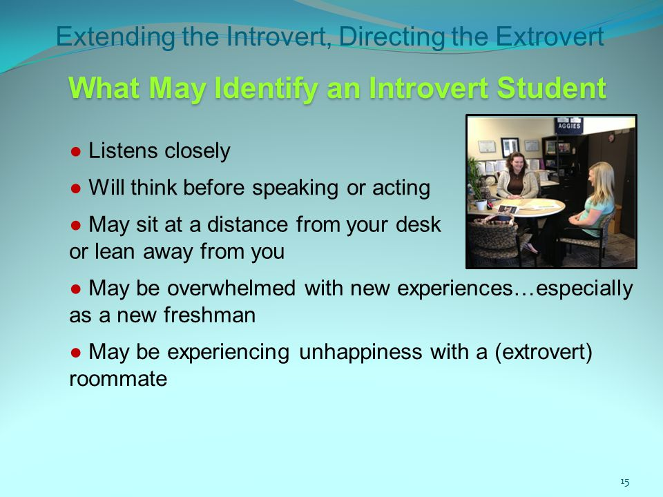 Extending the Introvert, Directing the Extrovert 15 ● Listens closely ● Will think before speaking or acting What May Identify an Introvert Student ● May sit at a distance from your desk or lean away from you ● May be overwhelmed with new experiences…especially as a new freshman ● May be experiencing unhappiness with a (extrovert) roommate