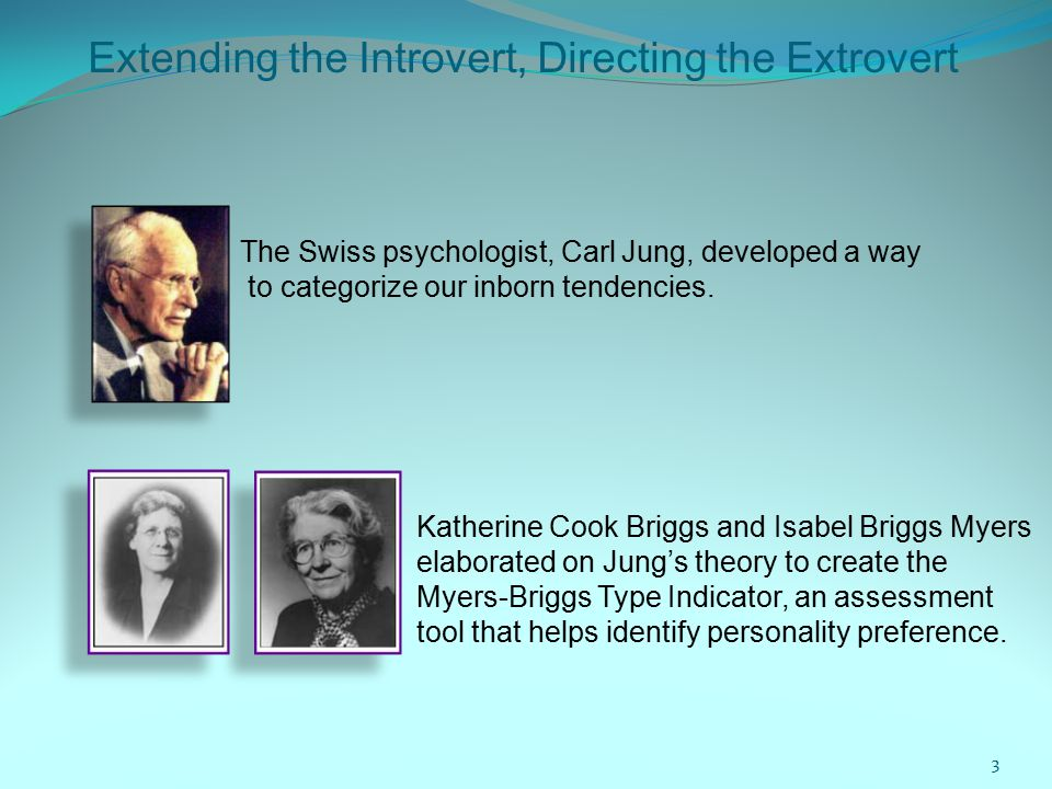 Extending the Introvert, Directing the Extrovert The Swiss psychologist, Carl Jung, developed a way to categorize our inborn tendencies.