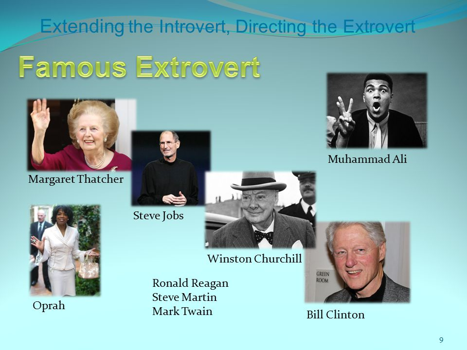 Extending the Introvert, Directing the Extrovert Margaret Thatcher Steve Jobs Bill Clinton Winston Churchill Muhammad Ali Oprah Ronald Reagan Steve Martin Mark Twain 9