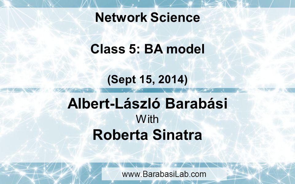 Network Science Class 5: BA model (Sept 15, 2014) Albert-László Barabási With Roberta Sinatra www.BarabasiLab.com