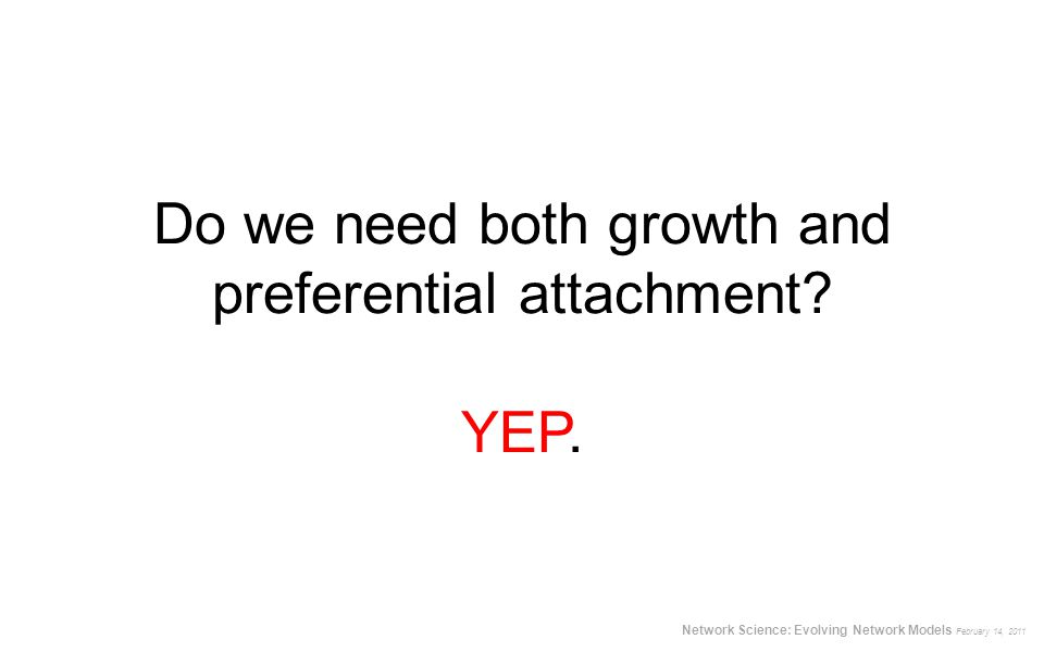 Do we need both growth and preferential attachment? YEP. Network Science: Evolving Network Models February 14, 2011
