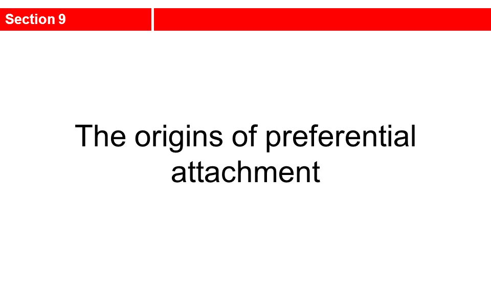 The origins of preferential attachment Section 9