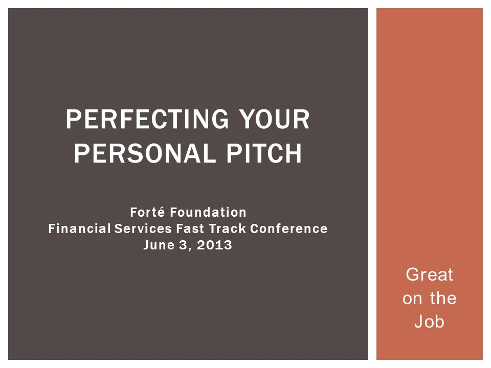 Great on the Job PERFECTING YOUR PERSONAL PITCH Forté Foundation Financial Services Fast Track Conference June 3, 2013