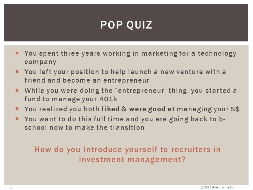 © 2013 Great on the Job11 POP QUIZ  You spent three years working in marketing for a technology company  You left your position to help launch a new venture with a friend and become an entrepreneur  While you were doing the entrepreneur thing, you started a fund to manage your 401k  You realized you both liked & were good at managing your $$  You want to do this full time and you are going back to b- school now to make the transition How do you introduce yourself to recruiters in investment management