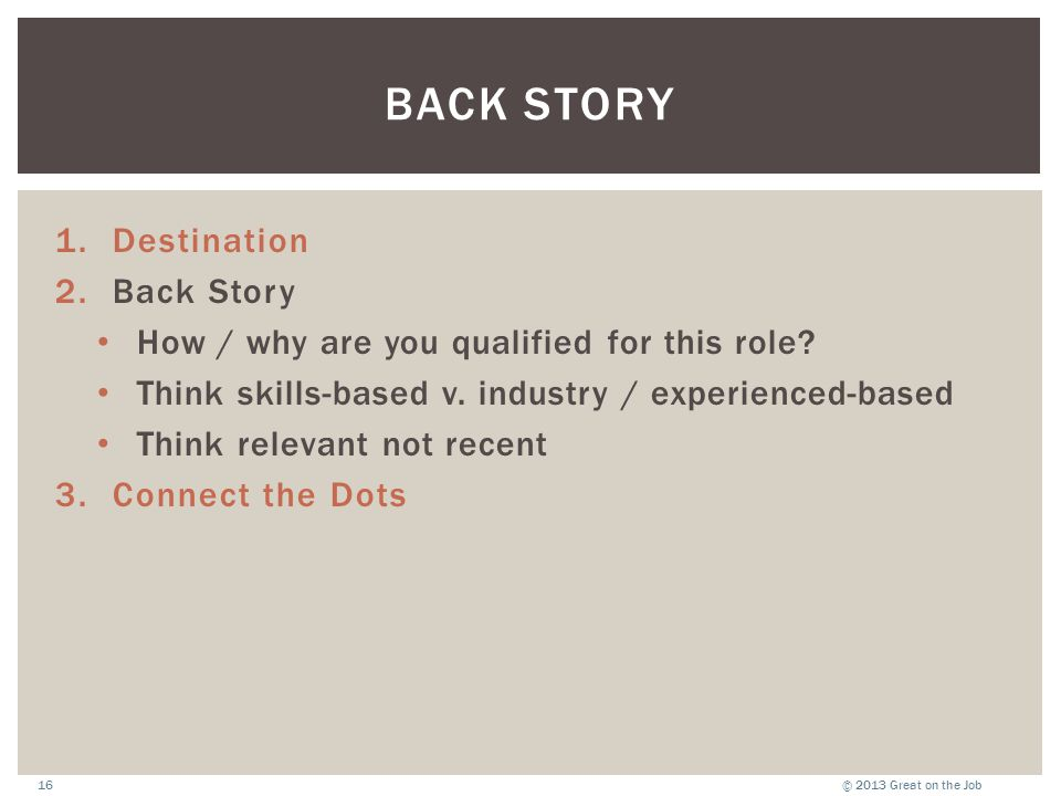 © 2013 Great on the Job16 BACK STORY 1.Destination 2.Back Story How / why are you qualified for this role? Think skills-based v. industry / experience