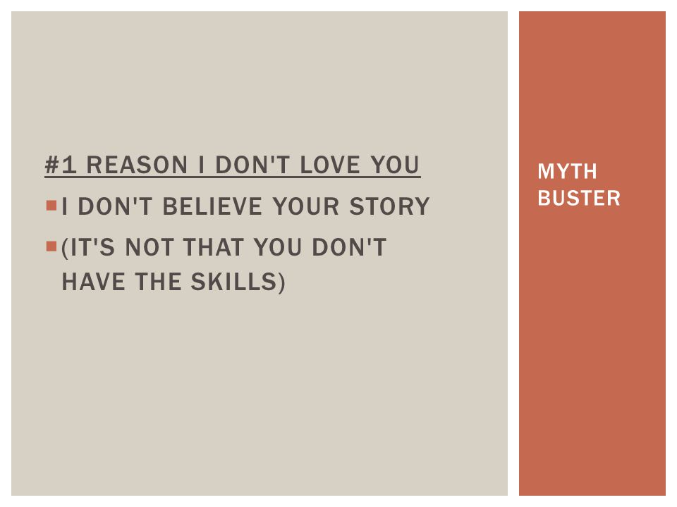 #1 REASON I DON'T LOVE YOU  I DON'T BELIEVE YOUR STORY  (IT'S NOT THAT YOU DON'T HAVE THE SKILLS) MYTH BUSTER