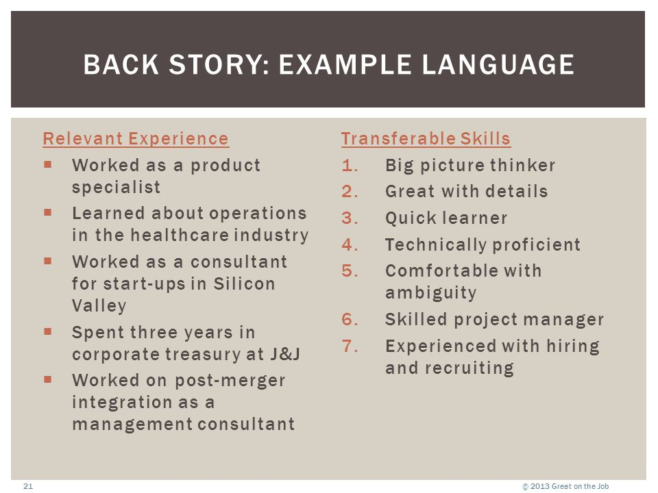 © 2013 Great on the Job21 BACK STORY: EXAMPLE LANGUAGE Relevant Experience  Worked as a product specialist  Learned about operations in the healthca