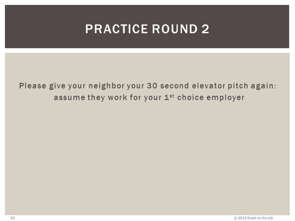 © 2013 Great on the Job23 PRACTICE ROUND 2 Please give your neighbor your 30 second elevator pitch again: assume they work for your 1 st choice employer