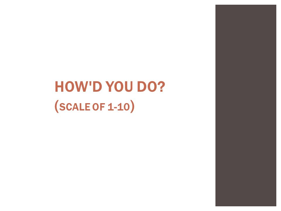 HOW D YOU DO ( SCALE OF 1-10 )