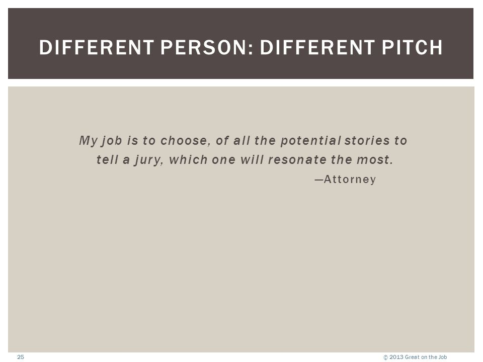 © 2013 Great on the Job25 DIFFERENT PERSON: DIFFERENT PITCH My job is to choose, of all the potential stories to tell a jury, which one will resonate