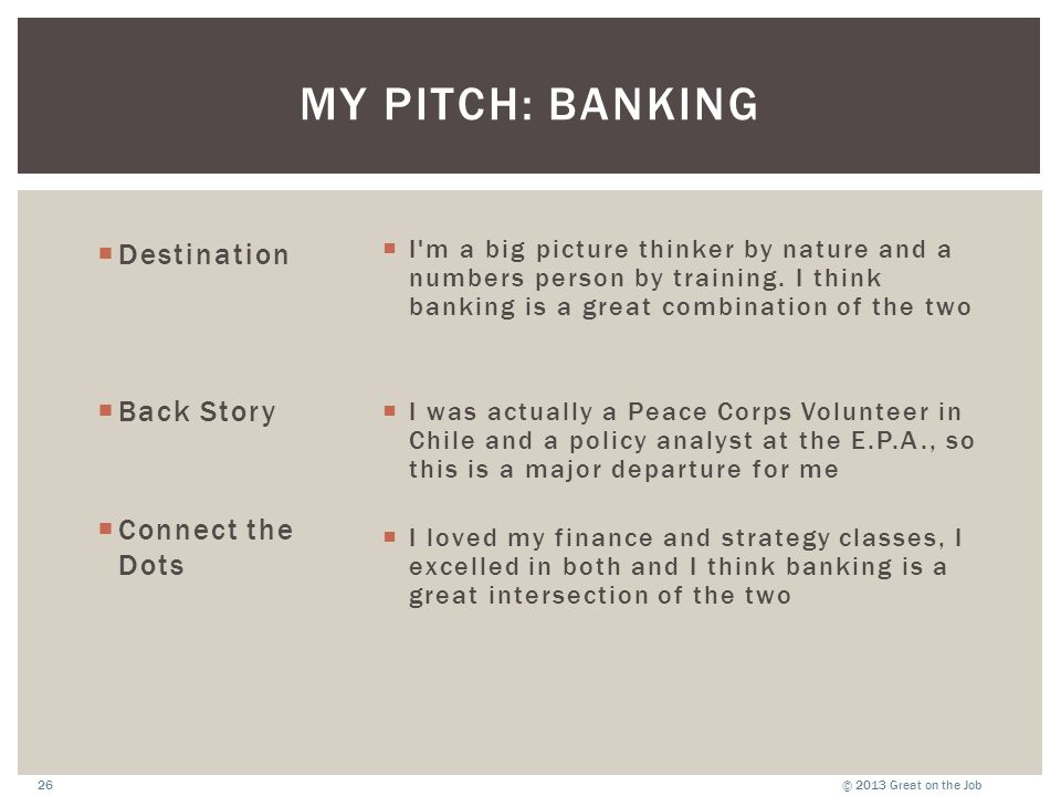 © 2013 Great on the Job26 MY PITCH: BANKING  Destination  Back Story  Connect the Dots  I'm a big picture thinker by nature and a numbers person b