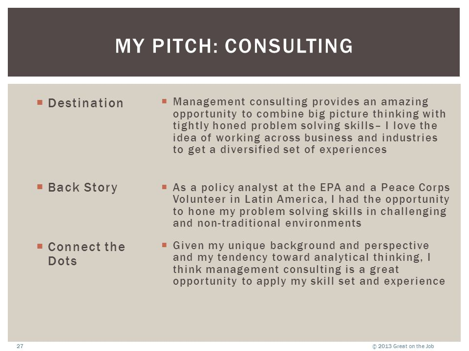 © 2013 Great on the Job27 MY PITCH: CONSULTING  Destination  Back Story  Connect the Dots  Management consulting provides an amazing opportunity t