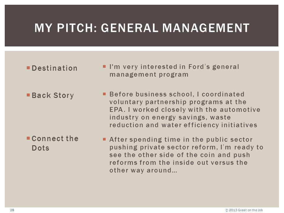 © 2013 Great on the Job28 MY PITCH: GENERAL MANAGEMENT  Destination  Back Story  Connect the Dots  I'm very interested in Ford's general managemen