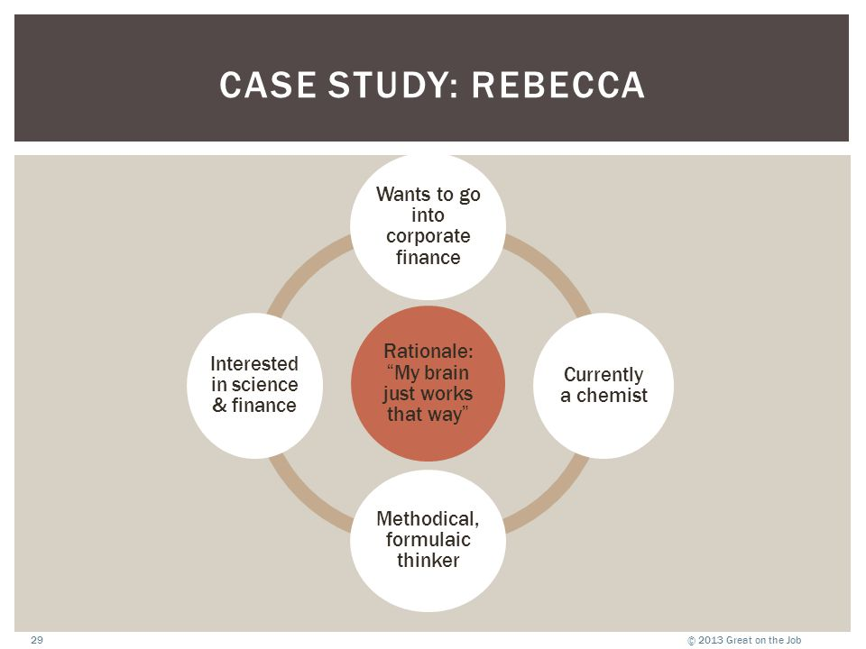 """© 2013 Great on the Job29 CASE STUDY: REBECCA Rationale: """"My brain just works that way"""" Wants to go into corporate finance Currently a chemist Methodi"""