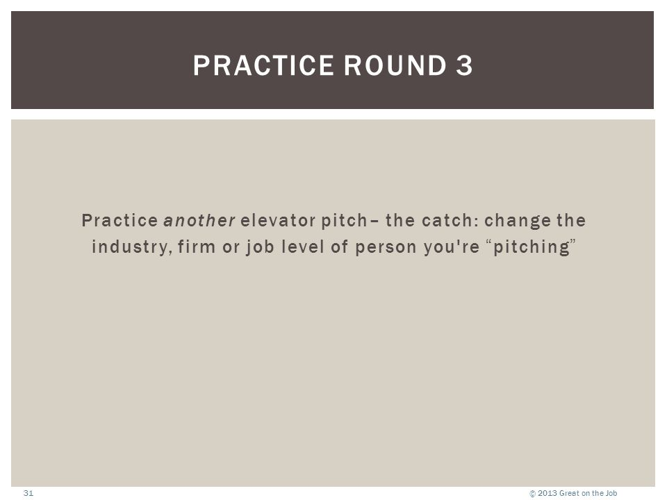 """© 2013 Great on the Job31 PRACTICE ROUND 3 Practice another elevator pitch– the catch: change the industry, firm or job level of person you're """"pitchi"""