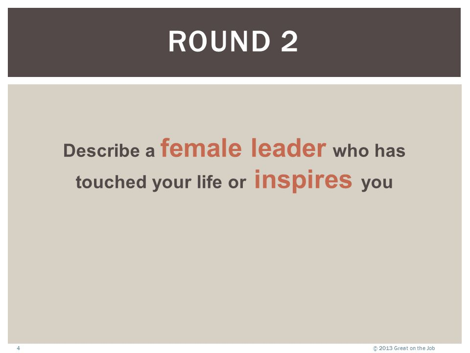 © 2013 Great on the Job4 Describe a female leader who has touched your life or inspires you ROUND 2
