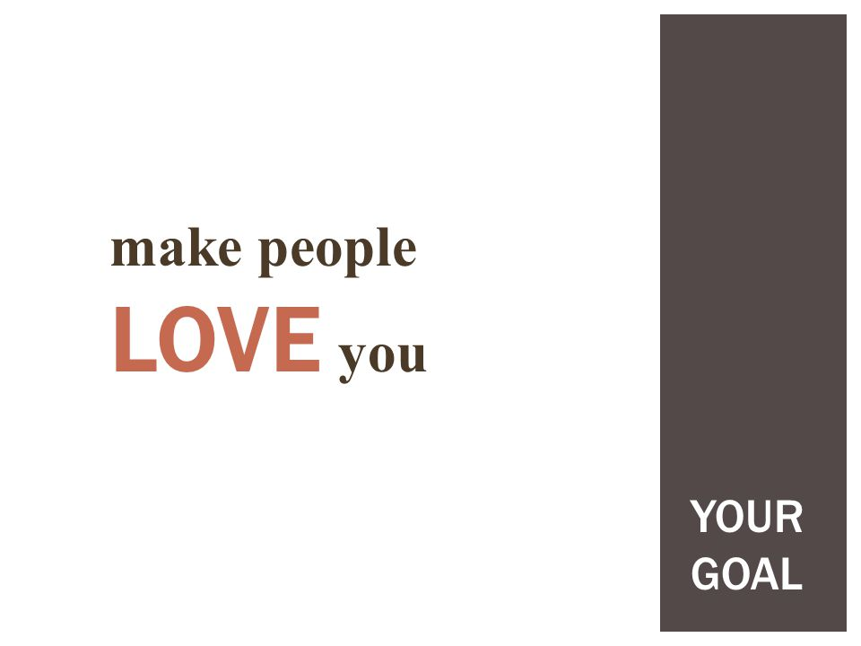 make people LOVE you YOUR GOAL