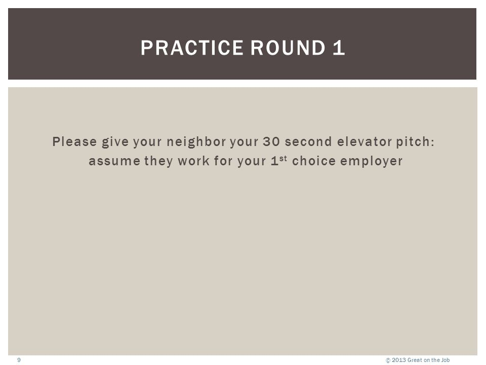 © 2013 Great on the Job9 PRACTICE ROUND 1 Please give your neighbor your 30 second elevator pitch: assume they work for your 1 st choice employer