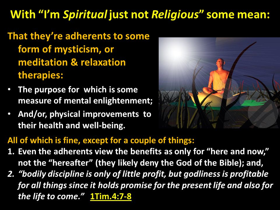 With I'm Spiritual just not Religious some mean: That they're adherents to some form of mysticism, or meditation & relaxation therapies: The purpose for which is some measure of mental enlightenment; And/or, physical improvements to their health and well-being.