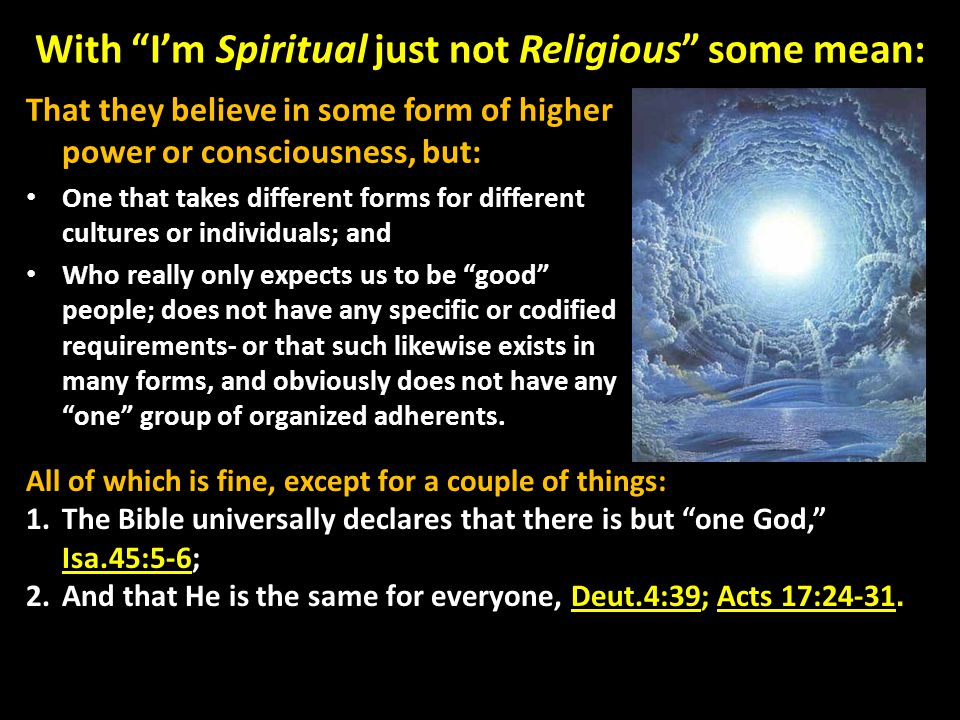 With I'm Spiritual just not Religious some mean: That they believe in some form of higher power or consciousness, but: One that takes different forms for different cultures or individuals; and Who really only expects us to be good people; does not have any specific or codified requirements- or that such likewise exists in many forms, and obviously does not have any one group of organized adherents.