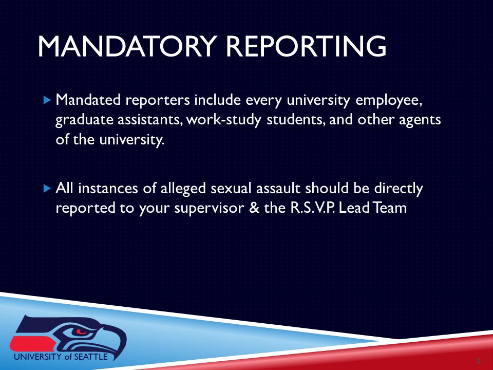 MANDATORY REPORTING  Mandated reporters include every university employee, graduate assistants, work-study students, and other agents of the university.