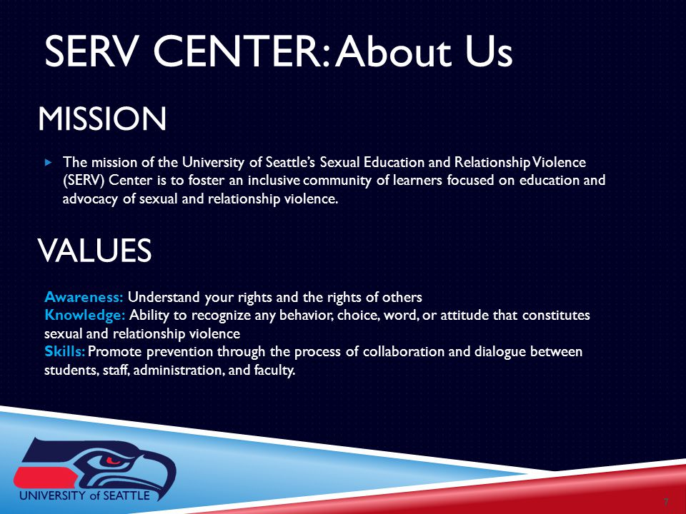 MISSION  The mission of the University of Seattle's Sexual Education and Relationship Violence (SERV) Center is to foster an inclusive community of learners focused on education and advocacy of sexual and relationship violence.
