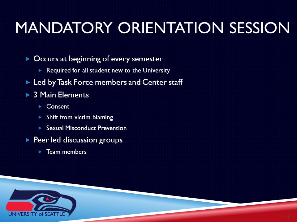 MANDATORY ORIENTATION SESSION  Occurs at beginning of every semester  Required for all student new to the University  Led by Task Force members and Center staff  3 Main Elements  Consent  Shift from victim blaming  Sexual Misconduct Prevention  Peer led discussion groups  Team members 9