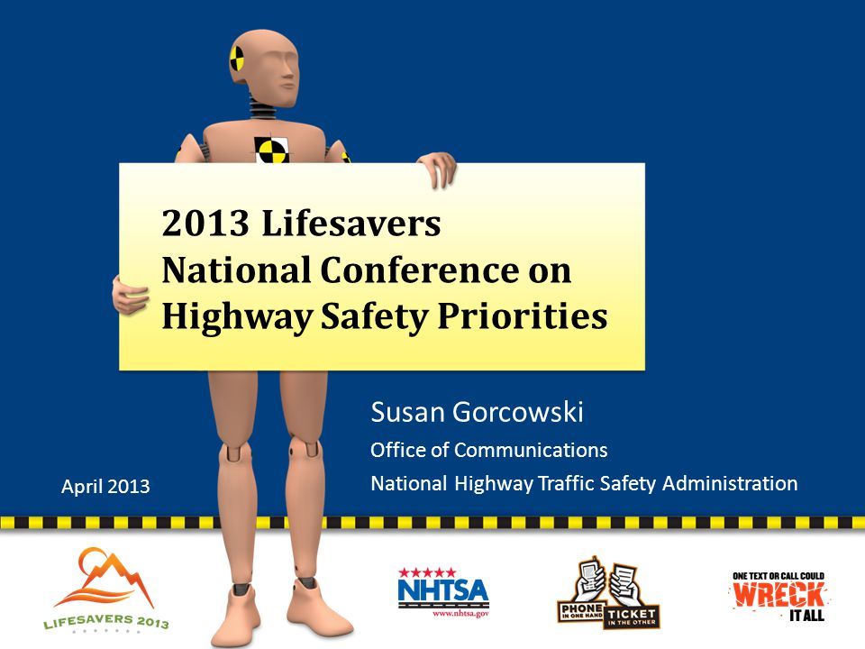 2013 Lifesavers National Conference on Highway Safety Priorities Susan Gorcowski Office of Communications National Highway Traffic Safety Administrati