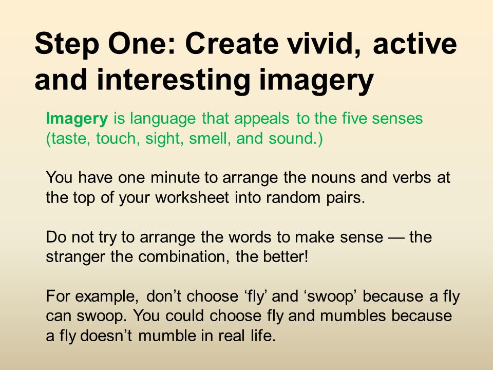 Imagery is language that appeals to the five senses (taste, touch, sight, smell, and sound.) You have one minute to arrange the nouns and verbs at the