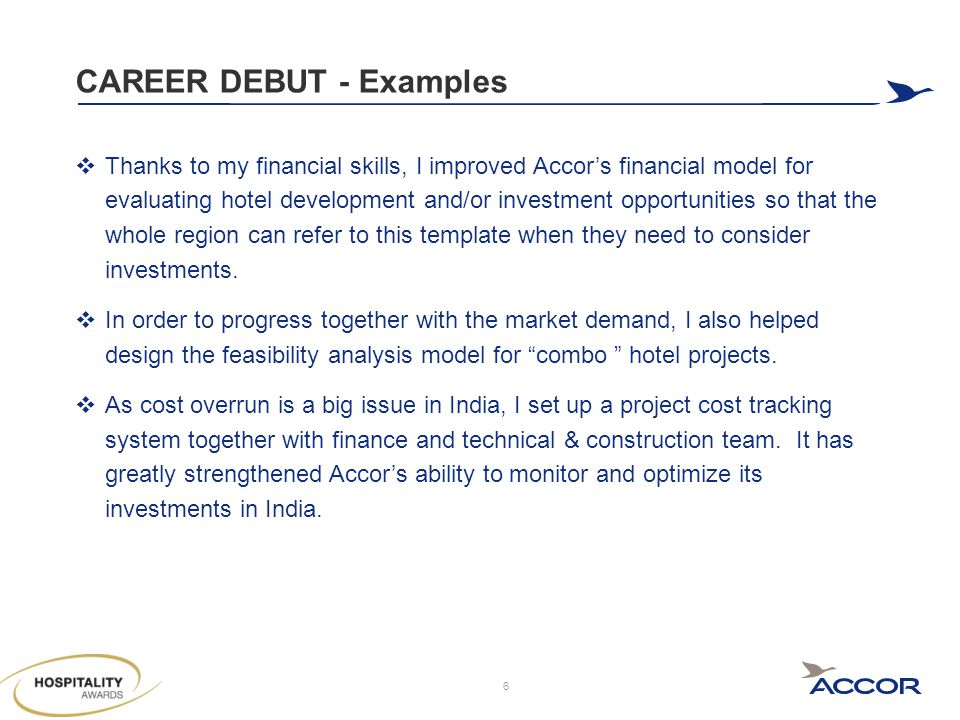 CAREER DEBUT - Examples  Thanks to my financial skills, I improved Accor's financial model for evaluating hotel development and/or investment opportunities so that the whole region can refer to this template when they need to consider investments.