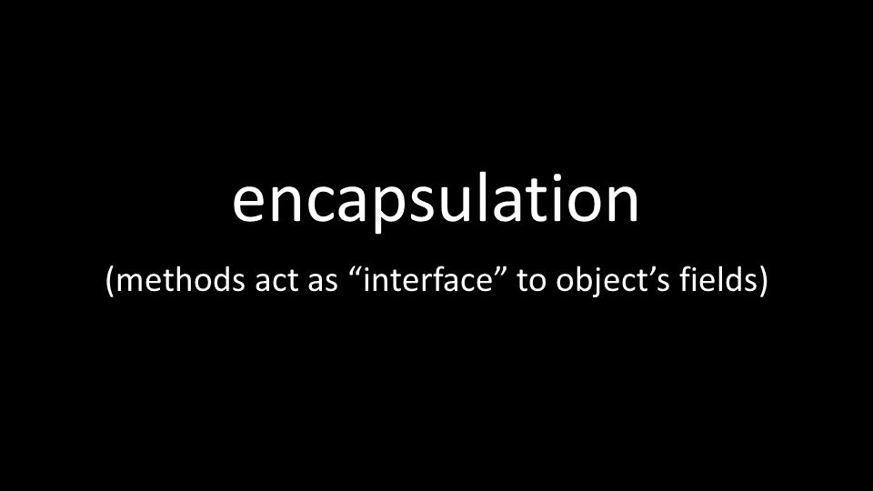 encapsulation (methods act as interface to object's fields)