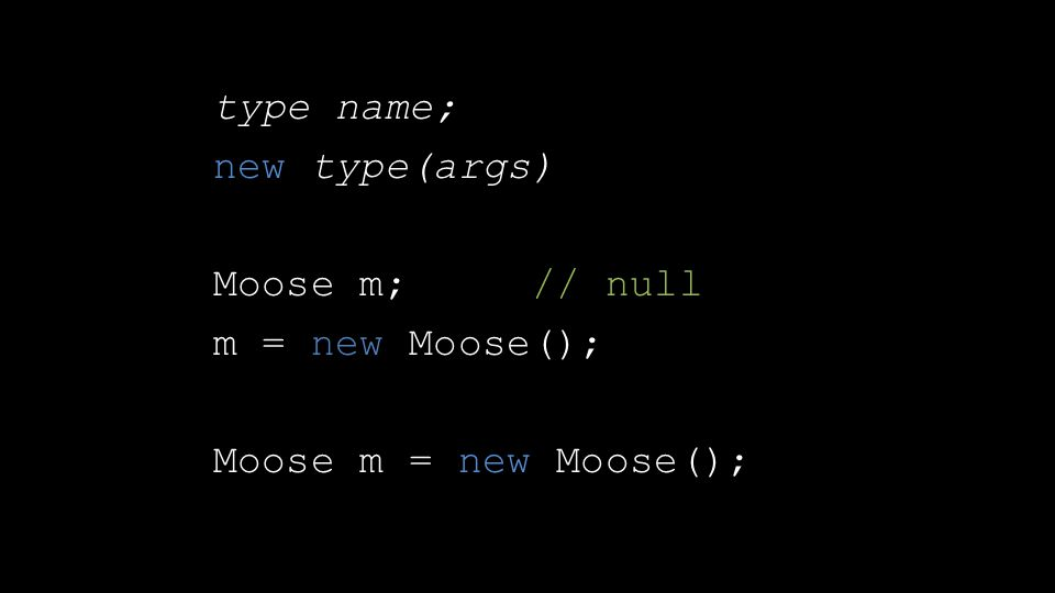 type name; new type(args) Moose m; // null m = new Moose(); Moose m = new Moose();