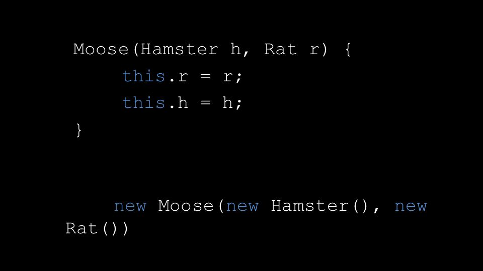 Moose(Hamster h, Rat r) { this.r = r; this.h = h; } new Moose(new Hamster(), new Rat())