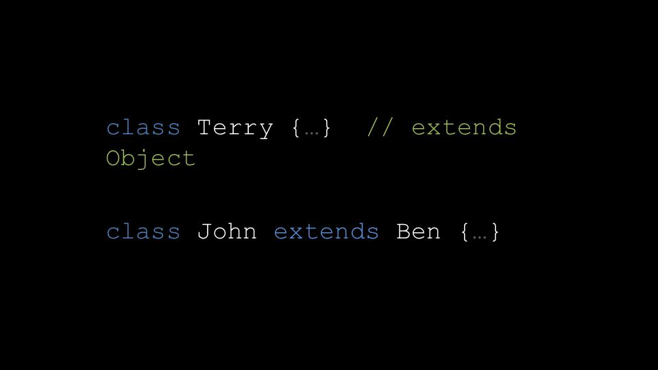 class Terry {…} // extends Object class John extends Ben {…}
