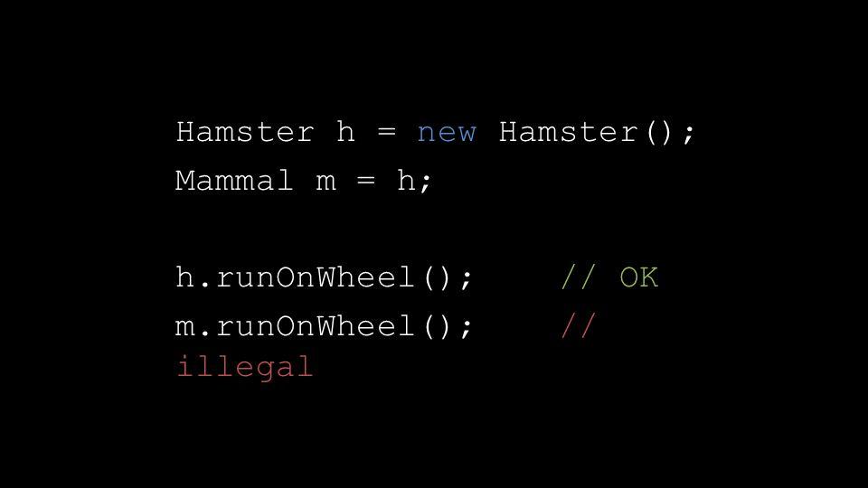 Hamster h = new Hamster(); Mammal m = h; h.runOnWheel(); // OK m.runOnWheel(); // illegal