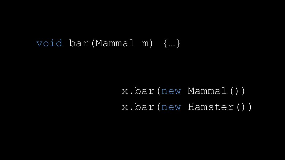 void bar(Mammal m) {…} x.bar(new Mammal()) x.bar(new Hamster())