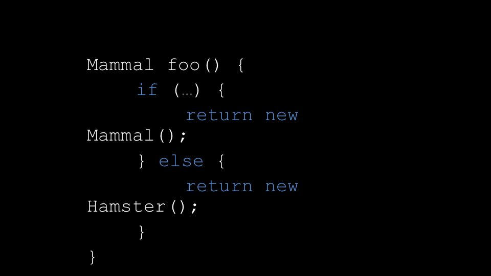 Mammal foo() { if (…) { return new Mammal(); } else { return new Hamster(); }