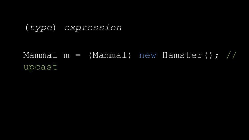 (type) expression Mammal m = (Mammal) new Hamster(); // upcast