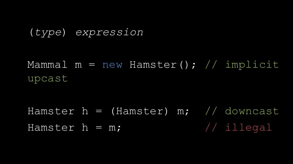 (type) expression Mammal m = new Hamster(); // implicit upcast Hamster h = (Hamster) m; // downcast Hamster h = m; // illegal