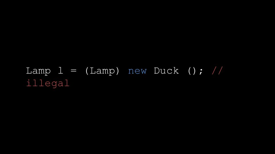 Lamp l = (Lamp) new Duck (); // illegal
