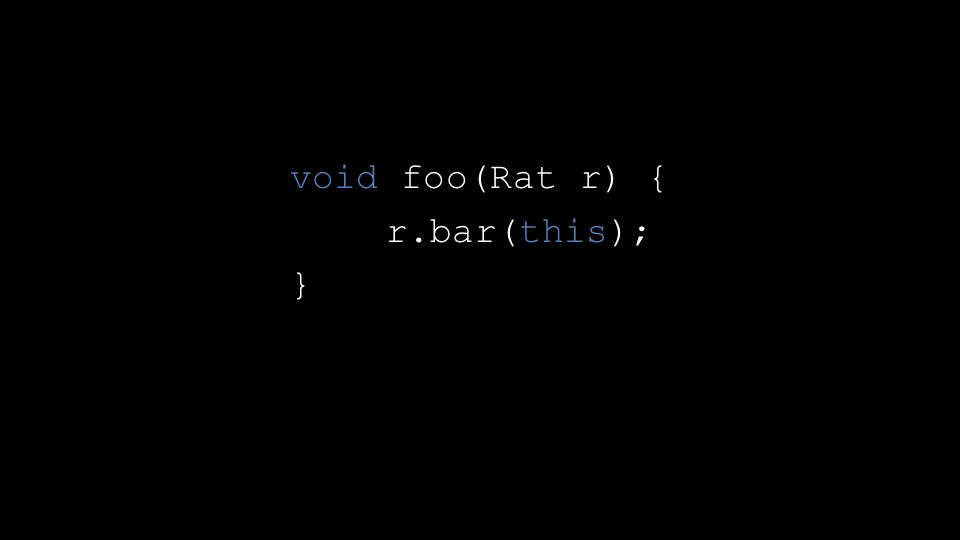 void foo(Rat r) { r.bar(this); }