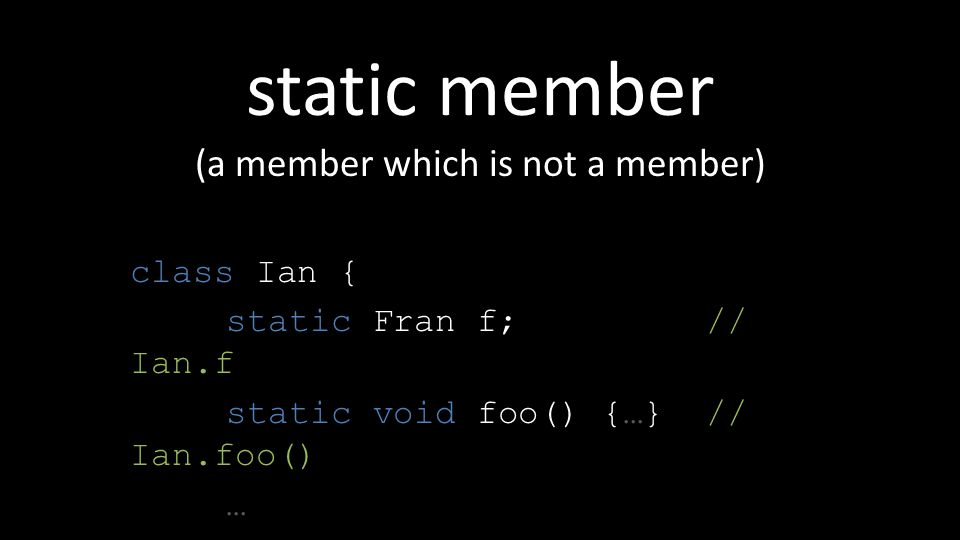 static member (a member which is not a member) class Ian { static Fran f; // Ian.f static void foo() {…} // Ian.foo() … }