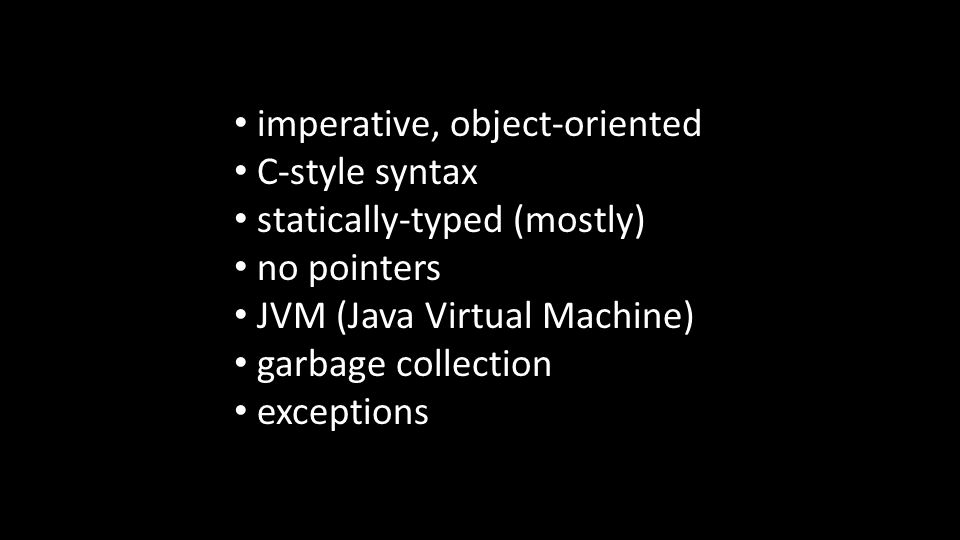 imperative, object-oriented C-style syntax statically-typed (mostly) no pointers JVM (Java Virtual Machine) garbage collection exceptions